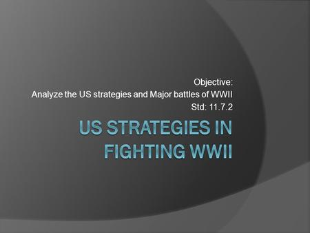 Objective: Analyze the US strategies and Major battles of WWII Std: 11.7.2.