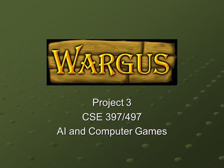 Project 3 CSE 397/497 AI and Computer Games. What is Wargus? An open source clone of Warcraft 2 Supports the LUA scripting language.
