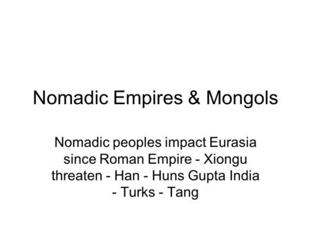 Nomadic Empires & Mongols Nomadic peoples impact Eurasia since Roman Empire - Xiongu threaten - Han - Huns Gupta India - Turks - Tang.