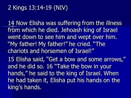 2 Kings 13:14-19 (NIV) 14 Now Elisha was suffering from the illness from which he died. Jehoash king of Israel went down to see him and wept over him.