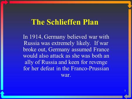 The Schlieffen Plan In 1914, Germany believed war with Russia was extremely likely.  If war broke out, Germany assumed France would also attack as she.