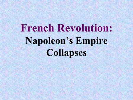 French Revolution: Napoleon's Empire Collapses. Objectives: 1.Explain Napoleon's tactical and political mistakes 2.Summarize Napoleon's defeat, comeback,