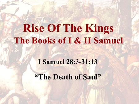 "Rise Of The Kings The Books of I & II Samuel I Samuel 28:3-31:13 ""The Death of Saul"""
