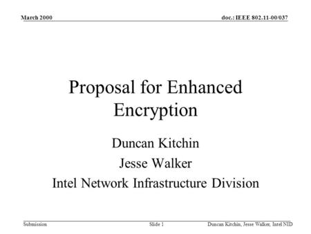 Doc.: IEEE 802.11-00/037 Submission March 2000 Duncan Kitchin, Jesse Walker, Intel NIDSlide 1 Proposal for Enhanced Encryption Duncan Kitchin Jesse Walker.