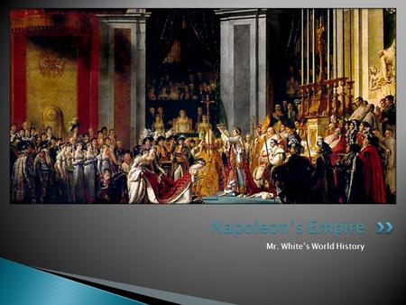 Mr. White's World History Napoleon's Empire.  After this section, we should be able to answer these questions: ◦ How did Napoleon come to power, and.