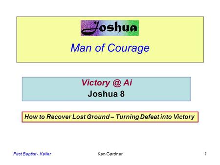 First Baptist - KellerKen Gardner1 Man of Courage Ai Joshua 8 How to Recover Lost Ground – Turning Defeat into Victory.