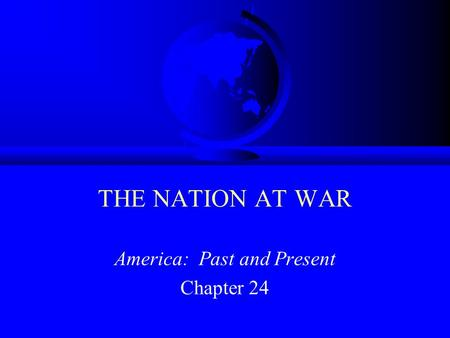 THE NATION AT WAR America: Past and Present Chapter 24.