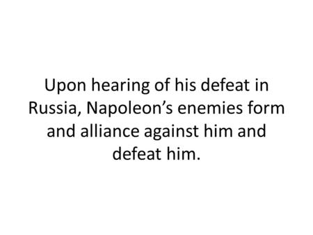 Upon hearing of his defeat in Russia, Napoleon's enemies form and alliance against him and defeat him.
