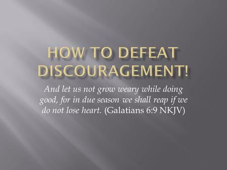 And let us not grow weary while doing good, for in due season we shall reap if we do not lose heart. (Galatians 6:9 NKJV)