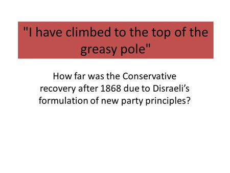 I have climbed to the top of the greasy pole How far was the Conservative recovery after 1868 due to Disraeli's formulation of new party principles?