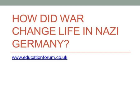 HOW DID WAR CHANGE LIFE IN NAZI GERMANY? www.educationforum.co.uk.