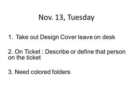 Nov. 13, Tuesday 1.Take out Design Cover leave on desk 2. On Ticket : Describe or define that person on the ticket 3. Need colored folders.