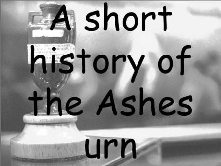 A short history of the Ashes urn. What is the Ashes Urn? The Ashes urn is a small terracotta artifact standing only 11 cm high. It was presented to Ivo.