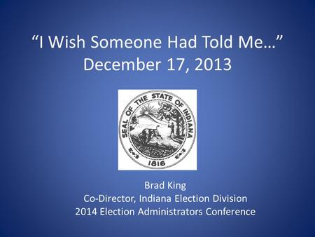"""I Wish Someone Had Told Me…"" December 17, 2013 Brad King Co-Director, Indiana Election Division 2014 Election Administrators Conference."