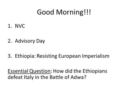 Good Morning!!! 1.NVC 2.Advisory Day 3.Ethiopia: Resisting European Imperialism Essential Question: How did the Ethiopians defeat Italy in the Battle of.