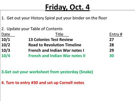 Friday, Oct. 4 1. Get out your History Spiral put your binder on the floor 2. Update your Table of Contents DateTitleEntry # 10/113 Colonies Test Review27.