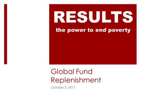 Global Fund Replenishment October 3, 2013 RESULTS the power to end poverty.