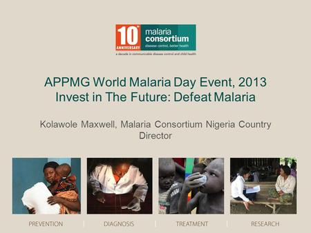 APPMG World Malaria Day Event, 2013 Invest in The Future: Defeat Malaria Kolawole Maxwell, Malaria Consortium Nigeria Country Director.