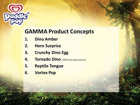 GAMMA Product Concepts 1.Dino Amber 2.Hero Surprise 3.Crunchy Dino Egg 4.Tornado Dino (different executions) 5.Reptile Tongue 6.Vortex Pop.