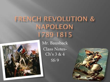 Mr. Bausback Class Notes- Ch's 3 & 4 SS 9.  The French government was bankrupt  King Louis XIV raised money through taxes  Ordinary people did not.