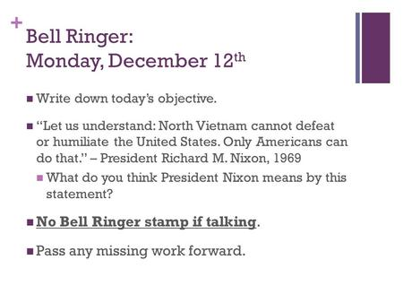 "+ Bell Ringer: Monday, December 12 th Write down today's objective. ""Let us understand: North Vietnam cannot defeat or humiliate the United States. Only."