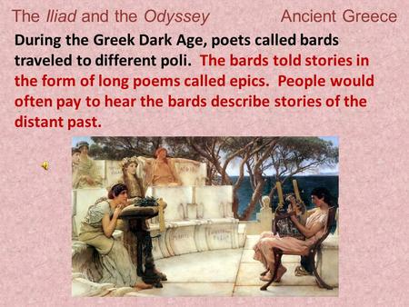 The Iliad and the Odyssey Ancient Greece During the Greek Dark Age, poets called bards traveled to different poli. The bards told stories in the form of.