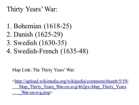 Thirty Years' War: 1. Bohemian (1618-25) 2. Danish (1625-29) 3. Swedish (1630-35) 4. Swedish-French (1635-48) Map Link: The Thirty Years' War: <http://upload.wikimedia.org/wikipedia/commons/thumb/5/59/http://upload.wikimedia.org/wikipedia/commons/thumb/5/