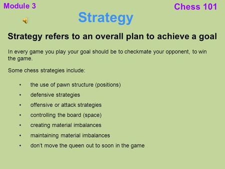 Chess 101 Strategy Strategy refers to an overall plan to achieve a goal In every game you play your goal should be to checkmate your opponent, to win the.