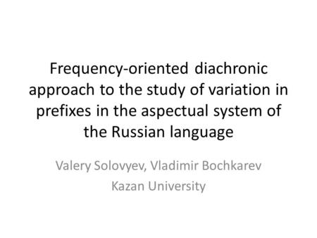 Frequency-oriented diachronic approach to the study of variation in prefixes in the aspectual system of the Russian language Valery Solovyev, Vladimir.