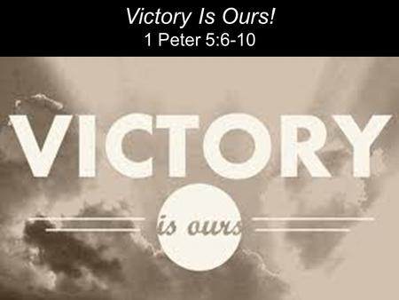 "Victory Is Ours! 1 Peter 5:6-10. ""So be content with who you are, and don't put on airs. God's strong hand is on you; He'll promote you at the right time."