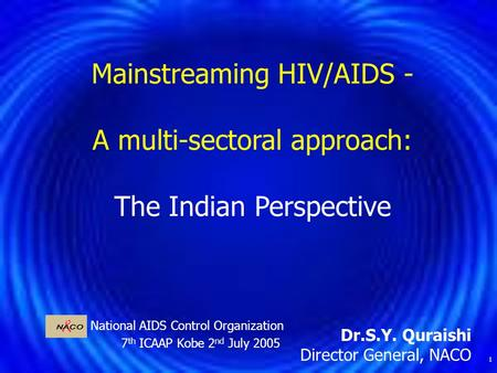 1 National AIDS Control Organization 7 th ICAAP Kobe 2 nd July 2005 Mainstreaming HIV/AIDS - A multi-sectoral approach: The Indian Perspective Dr.S.Y.