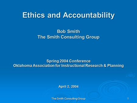 The Smith Consulting Group1 Ethics and Accountability Bob Smith The Smith Consulting Group Spring 2004 Conference Oklahoma Association for Instructional.