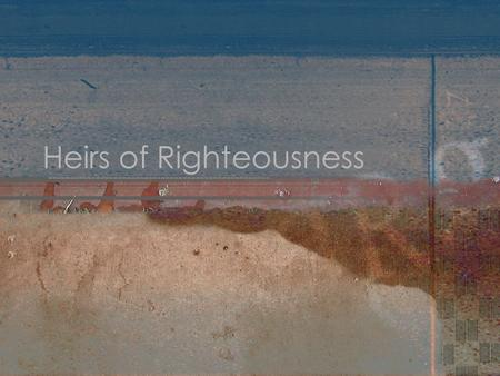 Heirs of Righteousness. Hebrews 11:13-16 Died in faith Having seen the promises Embraced them Confessed strangers on earth Declare plainly that they seek.