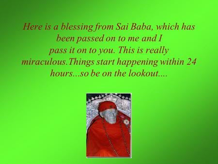 Here is a blessing from Sai Baba, which has been passed on to me and I pass it on to you. This is really miraculous.Things start happening within 24 hours...so.