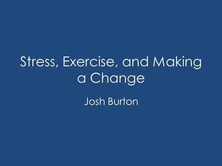 Stress, Exercise, and Making a Change Josh Burton.