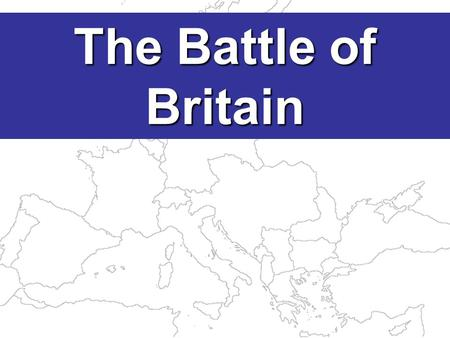The Battle of Britain The defeat of France in June 1940 left GB alone against Hitler.