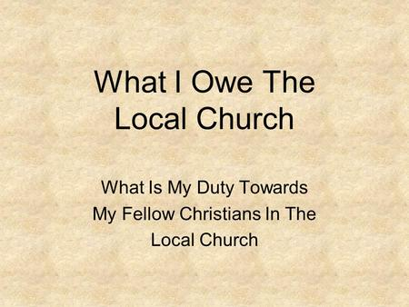 What I Owe The Local Church What Is My Duty Towards My Fellow Christians In The Local Church.