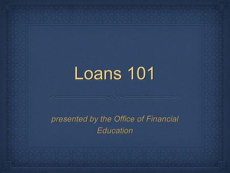 Loans 101 presented by the Office of Financial Education.