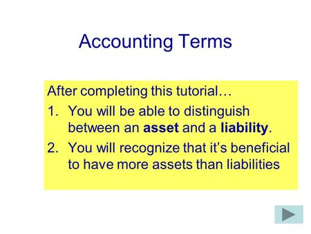 Accounting Terms After completing this tutorial… 1.You will be able to distinguish between an asset and a liability. 2.You will recognize that it's beneficial.