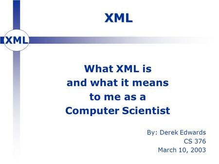 XML XML What XML is and what it means to me as a Computer Scientist By: Derek Edwards CS 376 March 10, 2003.