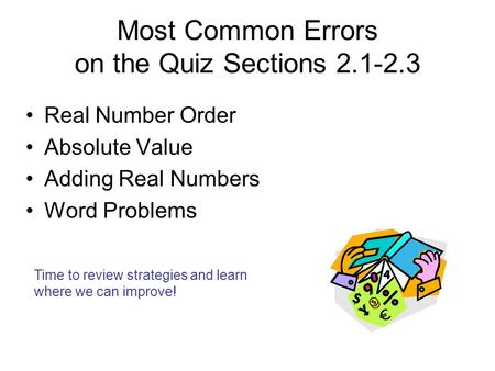 Most Common Errors on the Quiz Sections 2.1-2.3 Real Number Order Absolute Value Adding Real Numbers Word Problems Time to review strategies and learn.