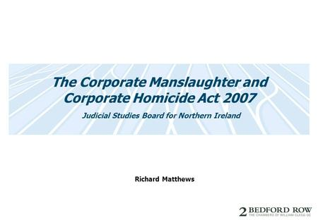 The Corporate Manslaughter and Corporate Homicide Act 2007 Judicial Studies Board for Northern Ireland Richard Matthews.