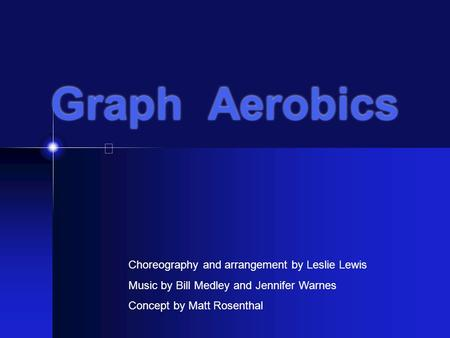 Graph Aerobics Choreography and arrangement by Leslie Lewis Music by Bill Medley and Jennifer Warnes Concept by Matt Rosenthal.