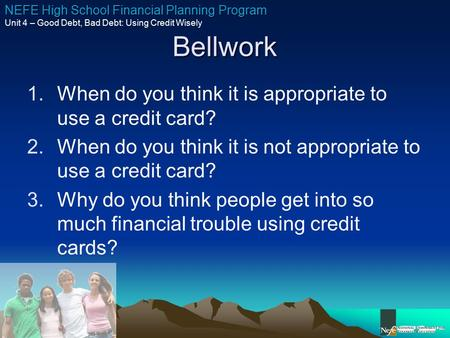 NEFE High School Financial Planning Program Unit 4 – Good Debt, Bad Debt: Using Credit Wisely Bellwork 1.When do you think it is appropriate to use a credit.
