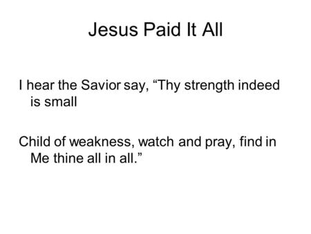 "Jesus Paid It All I hear the Savior say, ""Thy strength indeed is small Child of weakness, watch and pray, find in Me thine all in all."""