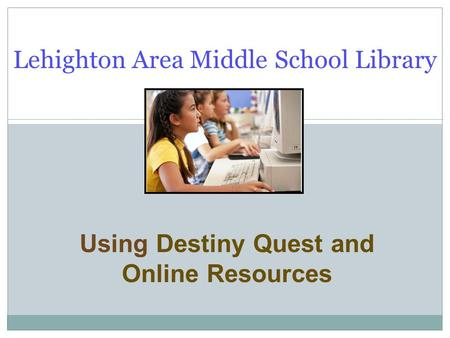 Using Destiny Quest and Online Resources Lehighton Area Middle School Library.