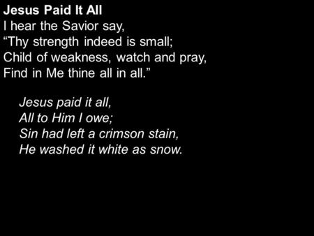 "Jesus Paid It All I hear the Savior say, ""Thy strength indeed is small; Child of weakness, watch and pray, Find in Me thine all in all."" Jesus paid it."
