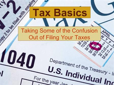 Tax Basics Taking Some of the Confusion Out of Filing Your Taxes.