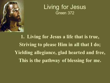 Living for Jesus Green 372 1. Living for Jesus a life that is true, Striving to please Him in all that I do; Yielding allegiance, glad hearted and free,