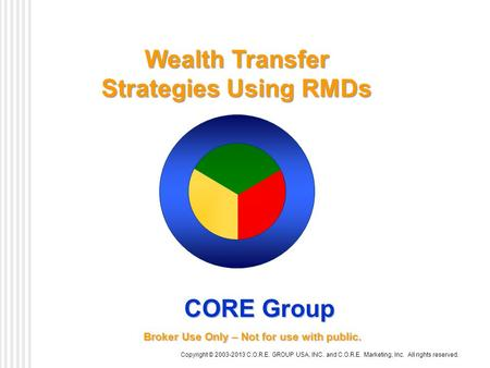 Wealth Transfer Strategies Using RMDs Copyright © 2003-2013 C.O.R.E. GROUP USA, INC. and C.O.R.E. Marketing, Inc. All rights reserved. CORE Group Broker.